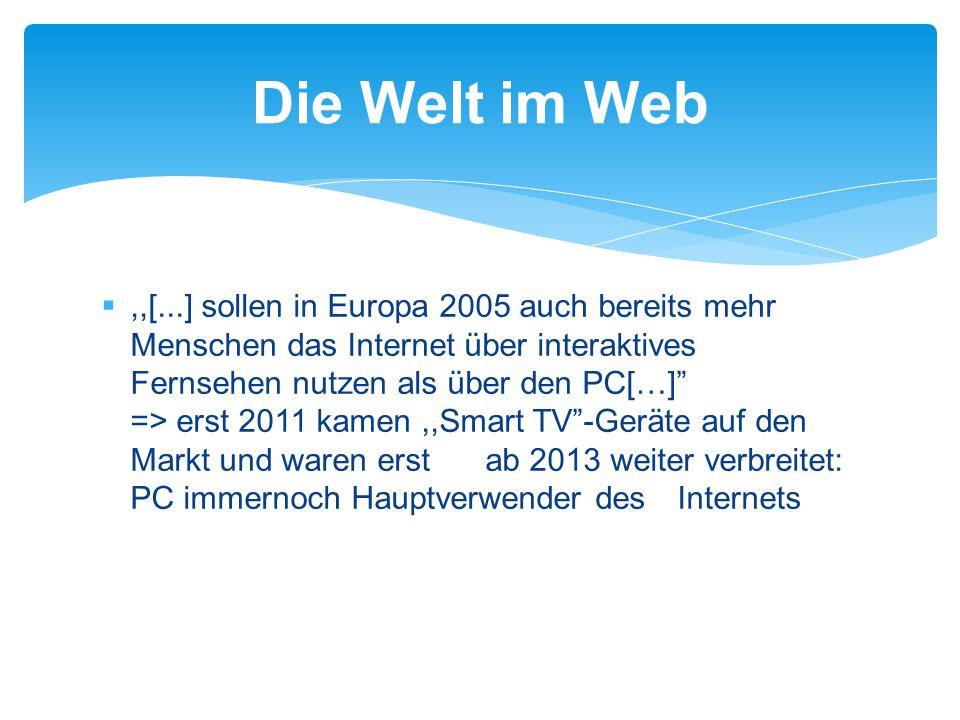 ,,[...] sollen in Europa 2005 auch bereits mehr Menschen das Internet über interaktives Fernsehen nutzen als über den PC[…] => erst 2011 kamen,,Smart TV -Geräte auf den Markt und waren erst ab 2013 weiter verbreitet: PC immernoch Hauptverwender des Internets Die Welt im Web