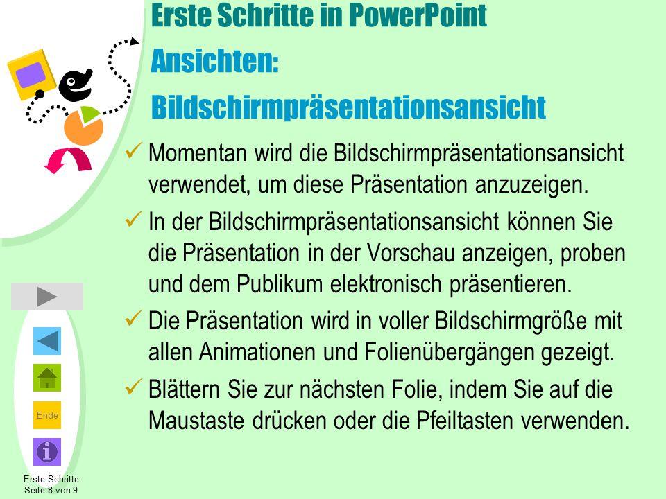 Ende Erste Schritte Seite 8 von 9 Erste Schritte in PowerPoint Ansichten: Bildschirmpräsentationsansicht Momentan wird die Bildschirmpräsentationsansicht verwendet, um diese Präsentation anzuzeigen.