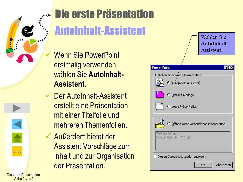 Ende Die erste Präsentation Seite 2 von 9 Die erste Präsentation AutoInhalt-Assistent Wenn Sie PowerPoint erstmalig verwenden, wählen Sie AutoInhalt- Assistent.