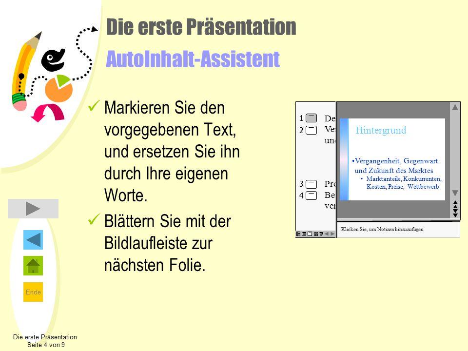 Ende Die erste Präsentation AutoInhalt-Assistent Markieren Sie den vorgegebenen Text, und ersetzen Sie ihn durch Ihre eigenen Worte. Blättern Sie mit