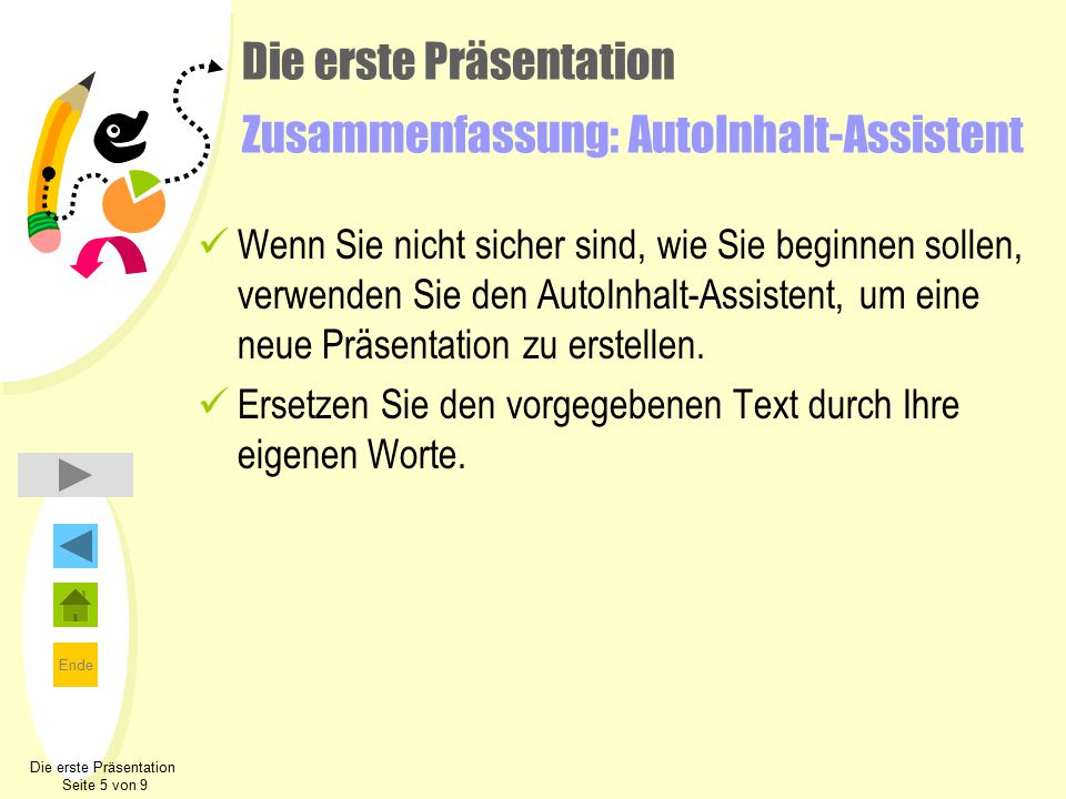 Ende Die erste Präsentation Zusammenfassung: AutoInhalt-Assistent Wenn Sie nicht sicher sind, wie Sie beginnen sollen, verwenden Sie den AutoInhalt-Assistent, um eine neue Präsentation zu erstellen.