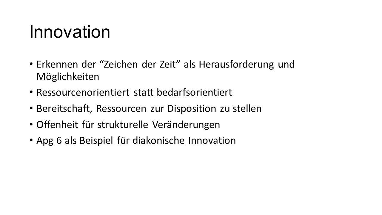 Innovation Erkennen der Zeichen der Zeit als Herausforderung und Möglichkeiten Ressourcenorientiert statt bedarfsorientiert Bereitschaft, Ressourcen zur Disposition zu stellen Offenheit für strukturelle Veränderungen Apg 6 als Beispiel für diakonische Innovation