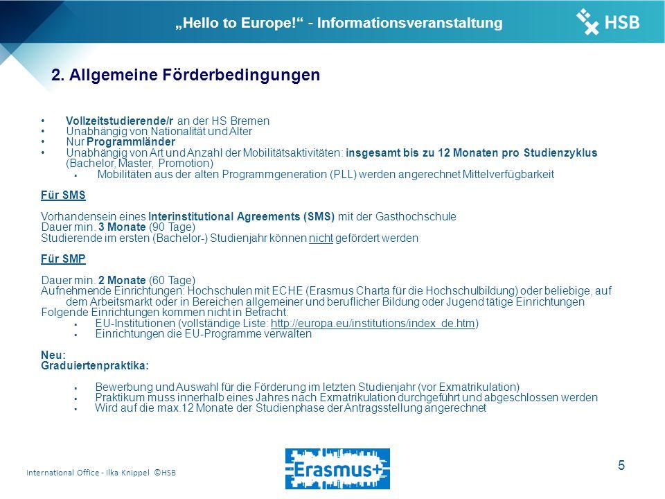"""International Office - Ilka Knippel ©HSB 16 """"Hello to Europe! - Informationsveranstaltung Ansprechpartner: Ilka Knippel Hochschule Bremen International Office - Erasmus Neustadtswall 30 28199 Bremen Raum AB 104/105 Telefon+49 (0) 421 - 5905 - 4135 oder - 2440 Telefax+49 (0) 421 - 5905 - 4109 erasmus@hs-bremen.de Sprechzeiten Mo: 13.00 – 15.00 Uhr Di und Do: 9.00 – 12.00 Uhr Homepage: http://www.hs-bremen.de/internet/de/international/office/erasmus/http://www.hs-bremen.de/internet/de/international/office/erasmus/"""