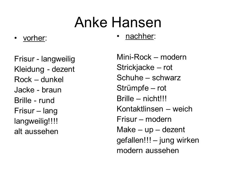 Anke Hansen vorher: Frisur - langweilig Kleidung - dezent Rock – dunkel Jacke - braun Brille - rund Frisur – lang langweilig!!!.