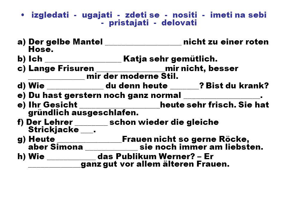 izgledati - ugajati - zdeti se - nositi - imeti na sebi - pristajati - delovati a) Der gelbe Mantel ___________________ nicht zu einer roten Hose. b)