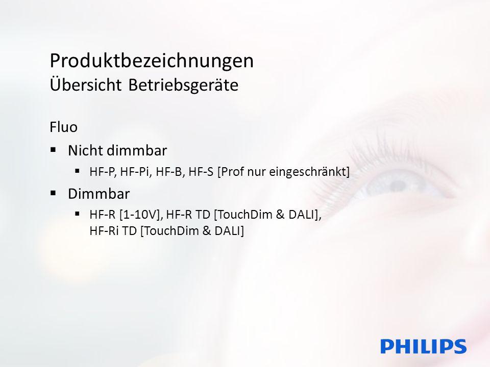 Produktbezeichnungen Übersicht Betriebsgeräte Fluo HF-Ri TD 1 14/24/21/39 TL5 E+ 195-240V 50/60Hz HF-[Typ] [Dimmoption] [Lampenzahl] [Leistung] [Lampentyp] [Version] [Spannung] [Frequenz] [Zusatz] [Typ] = P, Pi, B, S, R, Ri [Dimmoption] = 1-10V; TD; T [nur TouchDim] [Lampenzahl] = 1,2,3,4, ¾ [Leistung] = je nach Lampentyp [Lampentyp] = TL-D, TL5, PL-L, TL5c, PL-T/C, … [Version] = II, III, E+ [Spannung] = 195-240V [Frequenz] = 50/60Hz