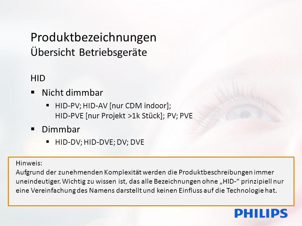 Produktbezeichnungen Übersicht Betriebsgeräte HID  Nicht dimmbar  HID-PV; HID-AV [nur CDM indoor]; HID-PVE [nur Projekt >1k Stück]; PV; PVE  Dimmbar  HID-DV; HID-DVE; DV; DVE Hinweis: Aufgrund der zunehmenden Komplexität werden die Produktbeschreibungen immer uneindeutiger.