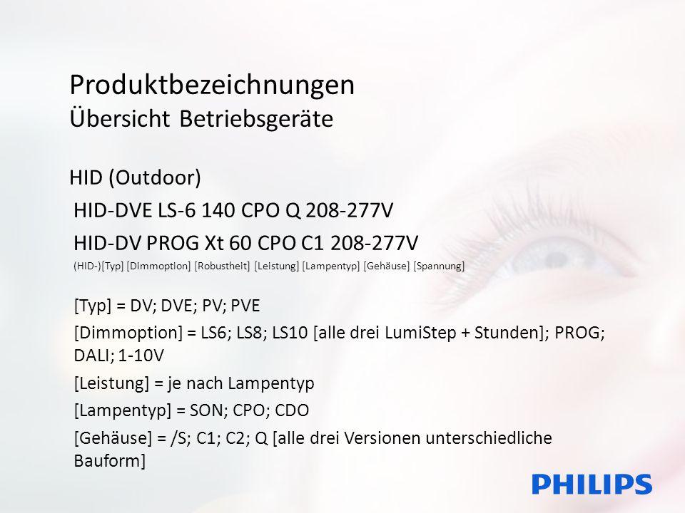 Produktbezeichnungen Übersicht Betriebsgeräte HID (Outdoor) HID-DVE LS-6 140 CPO Q 208-277V HID-DV PROG Xt 60 CPO C1 208-277V (HID-)[Typ] [Dimmoption] [Robustheit] [Leistung] [Lampentyp] [Gehäuse] [Spannung] [Typ] = DV; DVE; PV; PVE [Dimmoption] = LS6; LS8; LS10 [alle drei LumiStep + Stunden]; PROG; DALI; 1-10V [Leistung] = je nach Lampentyp [Lampentyp] = SON; CPO; CDO [Gehäuse] = /S; C1; C2; Q [alle drei Versionen unterschiedliche Bauform]