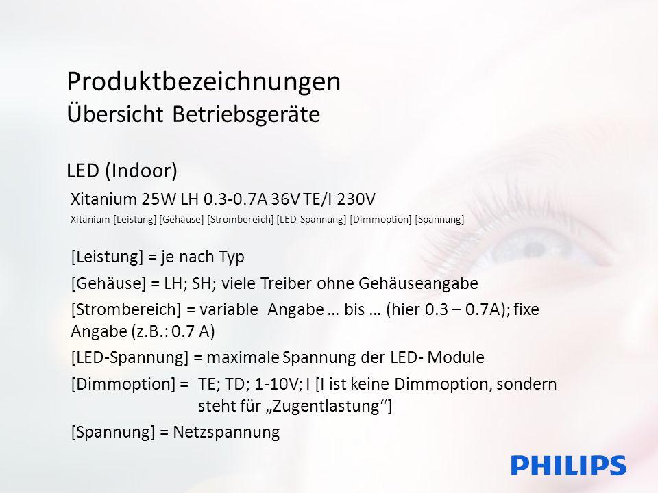 Produktbezeichnungen Übersicht Betriebsgeräte LED (Outdoor) Xitanium 150W 0.20-0.35A Prog+ GL-H sXt Xitanium [Leistung] [Strombereich] [Dimmoption] [Gehäuse] [Robustheit] [Leistung] = je nach Typ [Strombereich] = variable Angabe … bis … (hier 0.3 – 0.7A); fixe Angabe (z.B.: 0.7 A) [LED-Spannung] = maximale Spannung der LED- Module [Dimmoption] = Prog+; Prog [alle Dimmoptionen möglich] [Gehäuse] = J, Z, Y, H, F [Robustheit] = Xt; sXt [Informationen zu Temperaturen; Überspannungsschutz etc.]