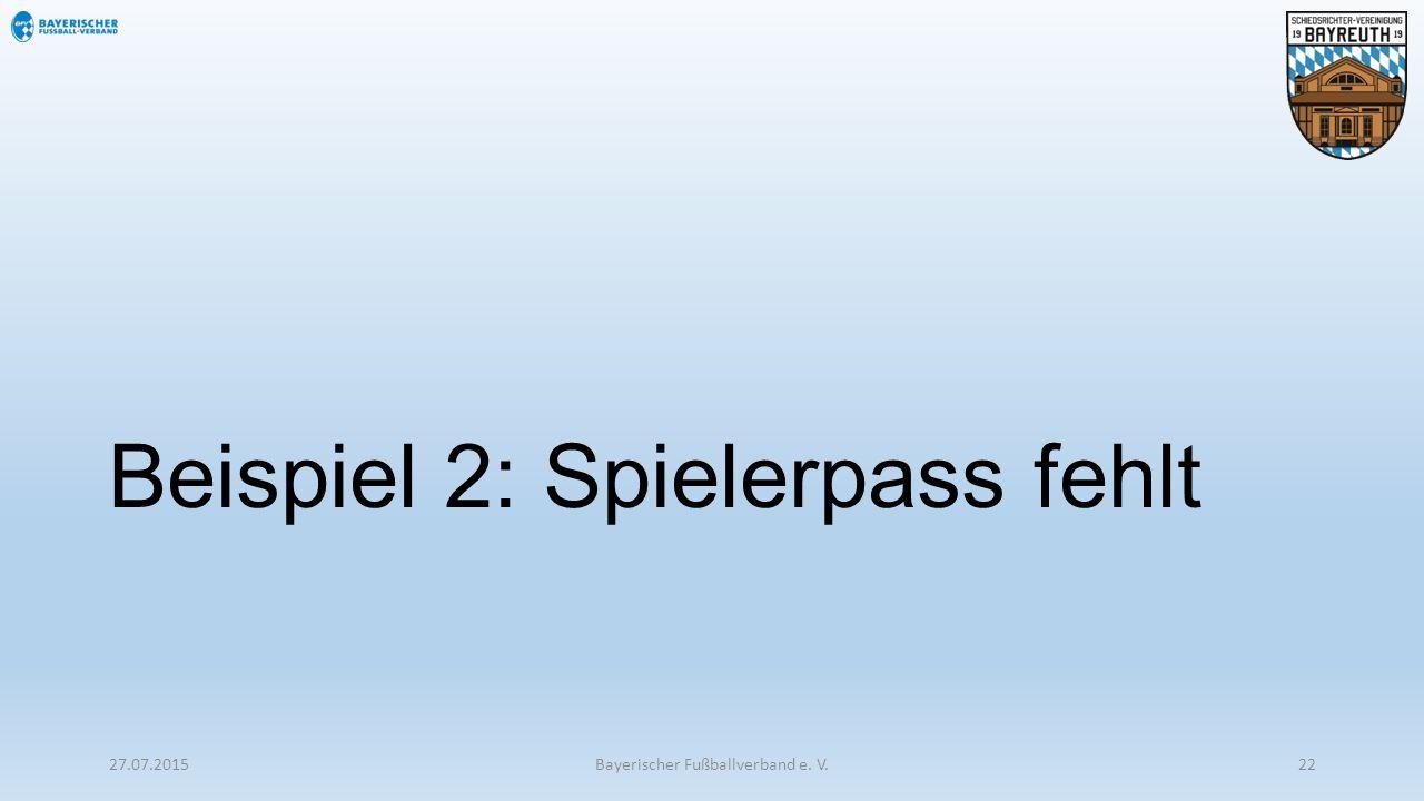 Beispiel 2: Spielerpass fehlt 27.07.2015Bayerischer Fußballverband e. V.22
