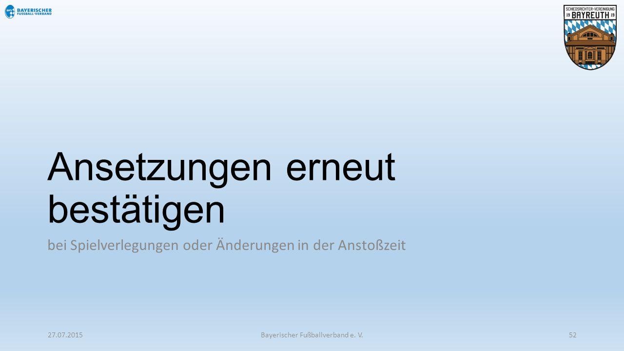 Ansetzungen erneut bestätigen bei Spielverlegungen oder Änderungen in der Anstoßzeit 27.07.2015Bayerischer Fußballverband e. V.52