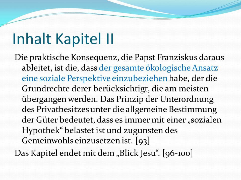 Inhalt Kapitel II Die praktische Konsequenz, die Papst Franziskus daraus ableitet, ist die, dass der gesamte ökologische Ansatz eine soziale Perspekti