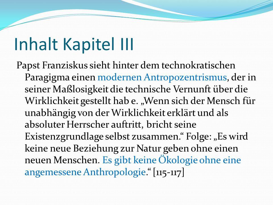 Inhalt Kapitel III Papst Franziskus sieht hinter dem technokratischen Paragigma einen modernen Antropozentrismus, der in seiner Maßlosigkeit die techn