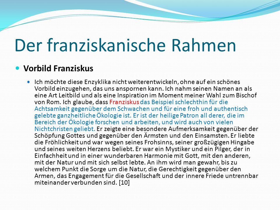 Der franziskanische Rahmen Vorbild Franziskus Ich möchte diese Enzyklika nicht weiterentwickeln, ohne auf ein schönes Vorbild einzugehen, das uns ansp