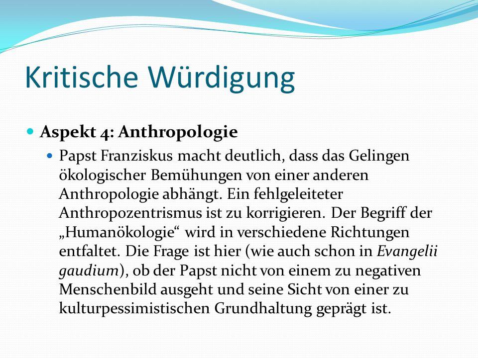 Kritische Würdigung Aspekt 4: Anthropologie Papst Franziskus macht deutlich, dass das Gelingen ökologischer Bemühungen von einer anderen Anthropologie