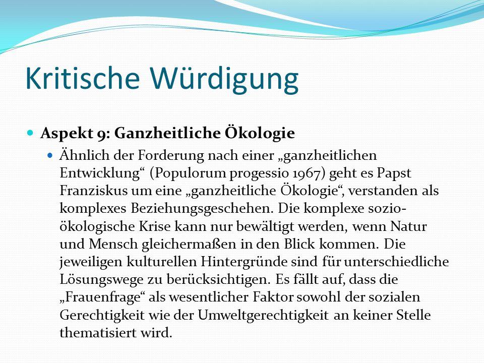 """Kritische Würdigung Aspekt 9: Ganzheitliche Ökologie Ähnlich der Forderung nach einer """"ganzheitlichen Entwicklung (Populorum progessio 1967) geht es Papst Franziskus um eine """"ganzheitliche Ökologie , verstanden als komplexes Beziehungsgeschehen."""