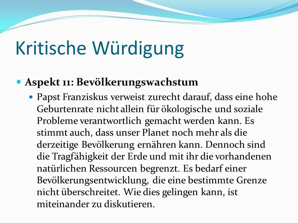 Kritische Würdigung Aspekt 11: Bevölkerungswachstum Papst Franziskus verweist zurecht darauf, dass eine hohe Geburtenrate nicht allein für ökologische