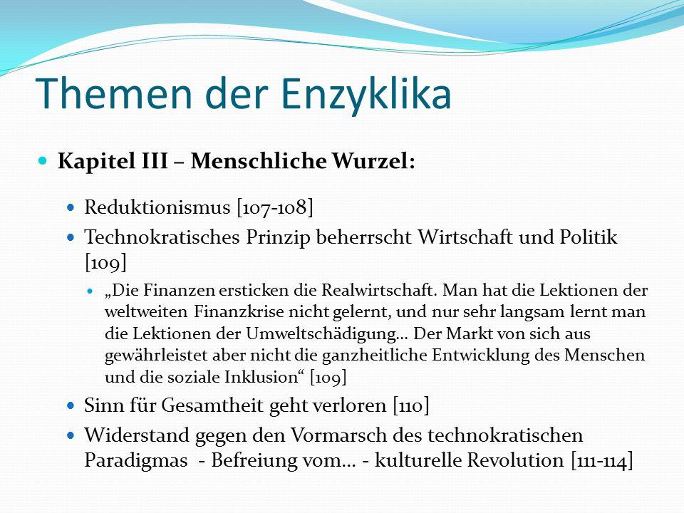 """Themen der Enzyklika Kapitel III – Menschliche Wurzel: Reduktionismus [107-108] Technokratisches Prinzip beherrscht Wirtschaft und Politik [109] """"Die"""