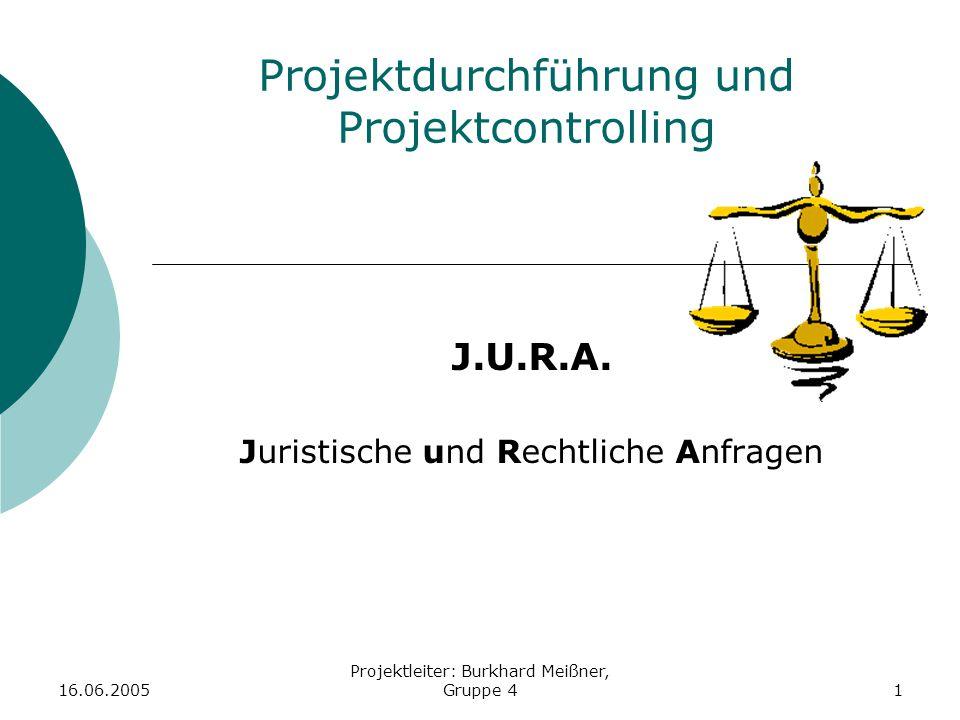 16.06.2005 Projektleiter: Burkhard Meißner, Gruppe 41 Projektdurchführung und Projektcontrolling J.U.R.A. Juristische und Rechtliche Anfragen