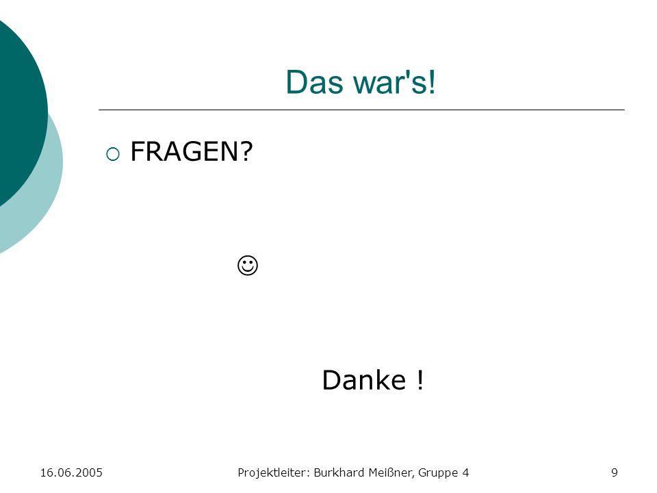 16.06.2005Projektleiter: Burkhard Meißner, Gruppe 49 Das war's!  FRAGEN? Danke !