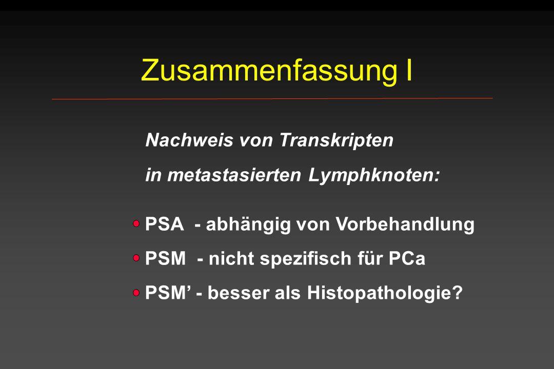 Zusammenfassung I Nachweis von Transkripten in metastasierten Lymphknoten: PSA - abhängig von Vorbehandlung PSM - nicht spezifisch für PCa PSM' - bess