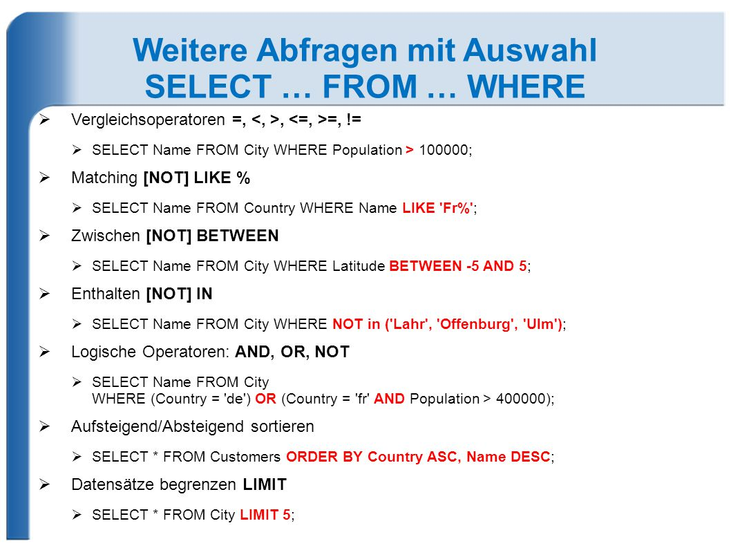 Weitere Abfragen mit Auswahl SELECT … FROM … WHERE  Vergleichsoperatoren =,, =, !=  SELECT Name FROM City WHERE Population > 100000;  Matching [NOT
