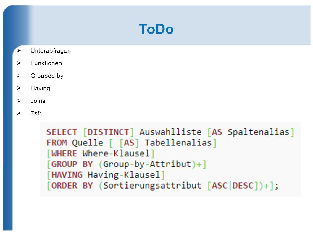 ToDo  Unterabfragen  Funktionen  Grouped by  Having  Joins  Zsf: