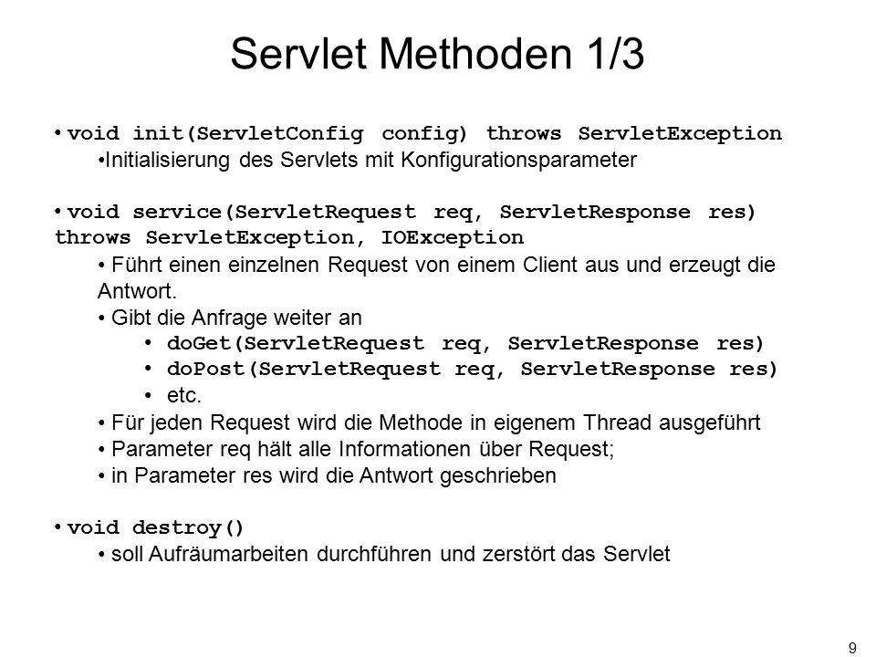 10 Servlet Methoden 2/3 String getParameter(String name) Wert des ersten Parameters mit dem gegebenen Namen null, falls nicht vorhanden String[] getParameterValues(String name) Array mit Werten (URL-decoded) für jedes Vorkommen des angegebenen Parameternamens null, falls nicht vorhanden Enumeration getParameterNames() eine Aufzählung (Enumeration) aller Parameternamen falls keine Parameter übergeben wurden ist die Enumeration leer
