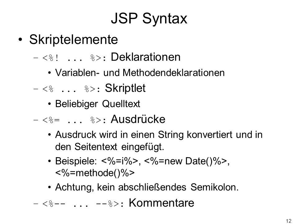 12 JSP Syntax Skriptelemente – : Deklarationen Variablen- und Methodendeklarationen – : Skriptlet Beliebiger Quelltext – : Ausdrücke Ausdruck wird in