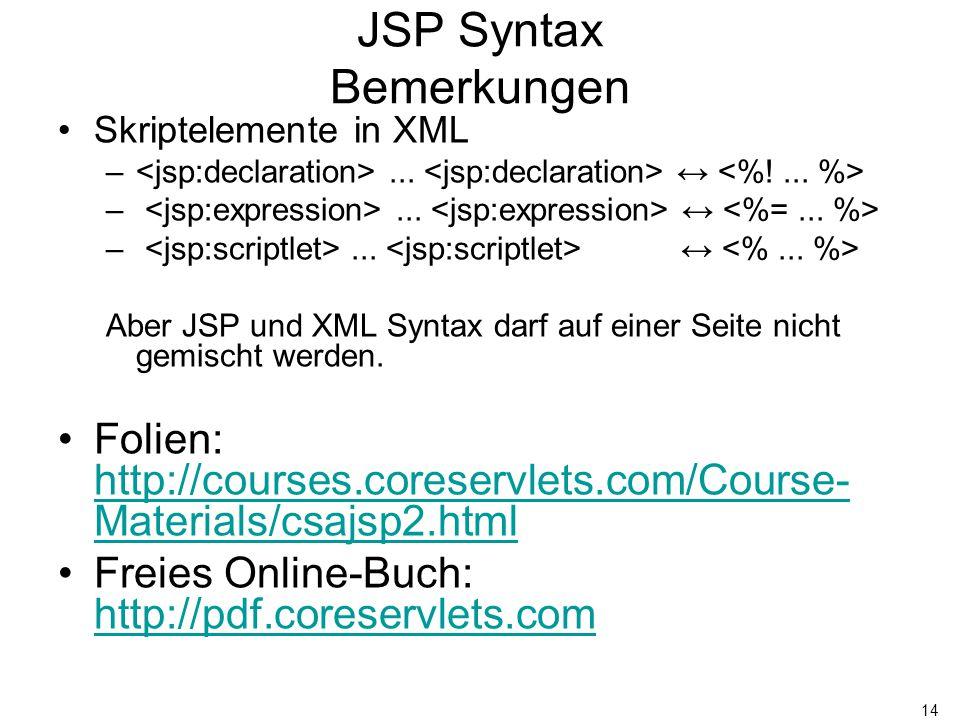 14 JSP Syntax Bemerkungen Skriptelemente in XML –... ↔ Aber JSP und XML Syntax darf auf einer Seite nicht gemischt werden. Folien: http://courses.core