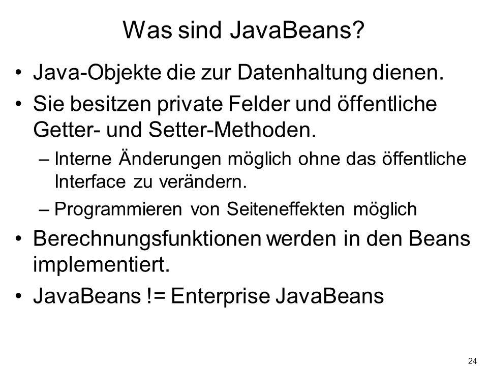 24 Was sind JavaBeans? Java-Objekte die zur Datenhaltung dienen. Sie besitzen private Felder und öffentliche Getter- und Setter-Methoden. –Interne Änd