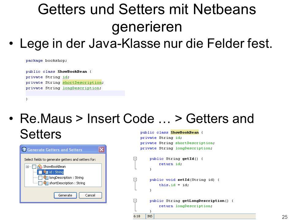 25 Getters und Setters mit Netbeans generieren Lege in der Java-Klasse nur die Felder fest. Re.Maus > Insert Code … > Getters and Setters