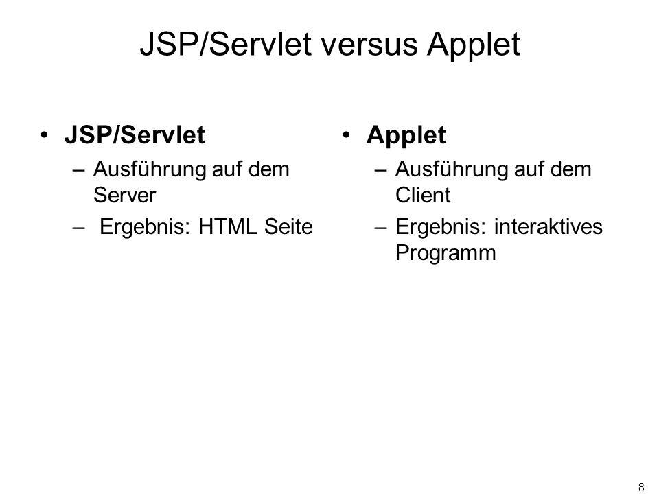 8 JSP/Servlet versus Applet JSP/Servlet –Ausführung auf dem Server – Ergebnis: HTML Seite Applet –Ausführung auf dem Client –Ergebnis: interaktives Pr