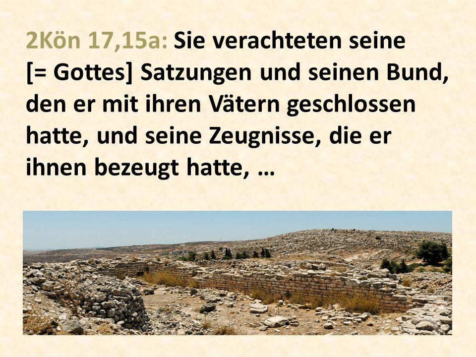 2Kön 17,15a: Sie verachteten seine [= Gottes] Satzungen und seinen Bund, den er mit ihren Vätern geschlossen hatte, und seine Zeugnisse, die er ihnen bezeugt hatte, …