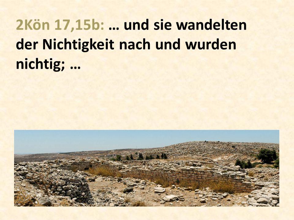 2Kön 17,15b: … und sie wandelten der Nichtigkeit nach und wurden nichtig; …