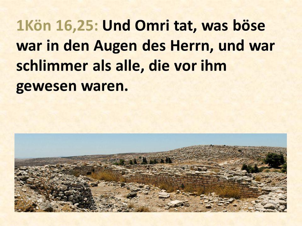 1Kön 16,25: Und Omri tat, was böse war in den Augen des Herrn, und war schlimmer als alle, die vor ihm gewesen waren.