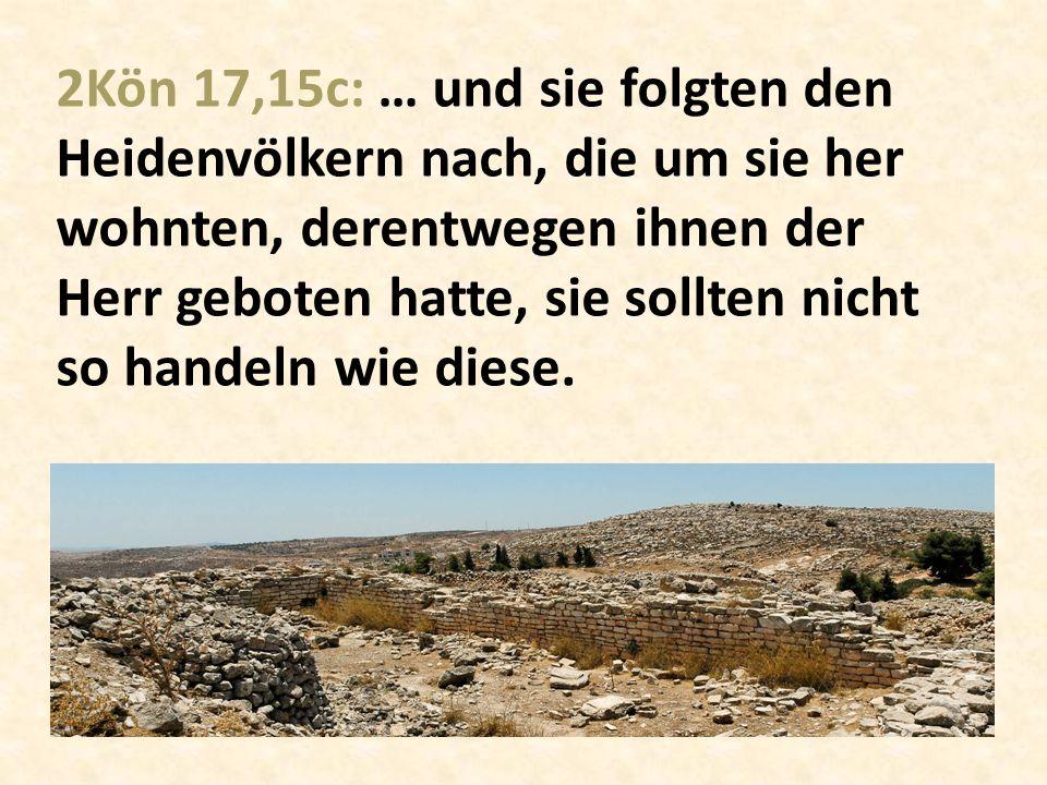 2Kön 17,15c: … und sie folgten den Heidenvölkern nach, die um sie her wohnten, derentwegen ihnen der Herr geboten hatte, sie sollten nicht so handeln wie diese.