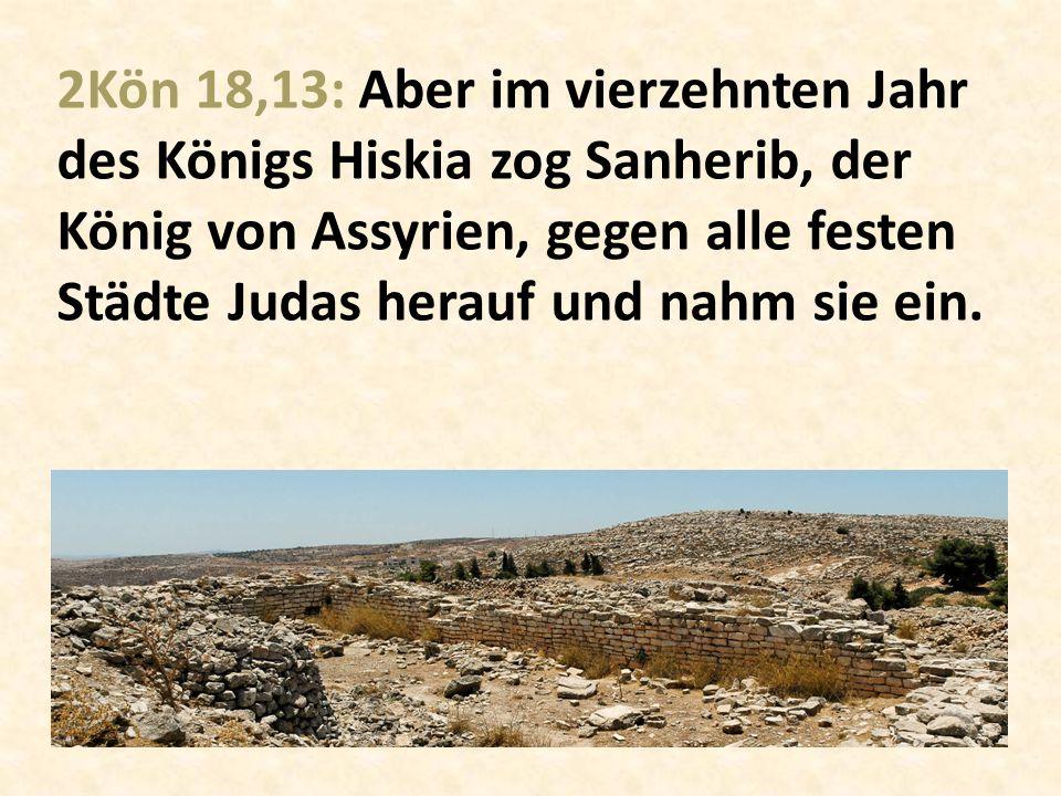 2Kön 18,13: Aber im vierzehnten Jahr des Königs Hiskia zog Sanherib, der König von Assyrien, gegen alle festen Städte Judas herauf und nahm sie ein.