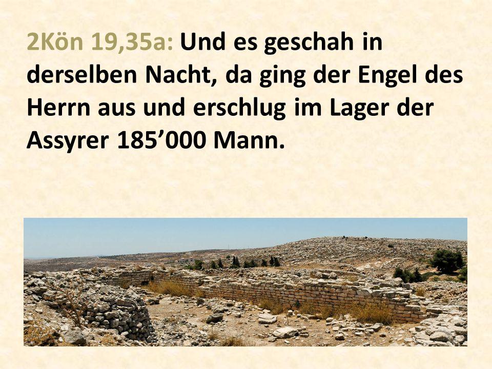 2Kön 19,35a: Und es geschah in derselben Nacht, da ging der Engel des Herrn aus und erschlug im Lager der Assyrer 185'000 Mann.