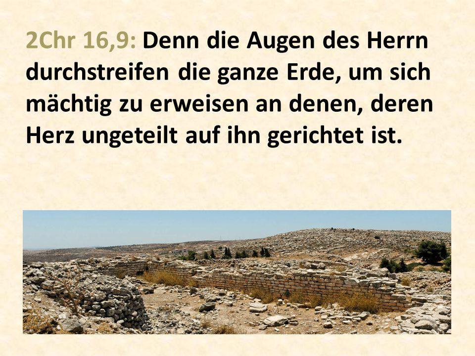 2Chr 16,9: Denn die Augen des Herrn durchstreifen die ganze Erde, um sich mächtig zu erweisen an denen, deren Herz ungeteilt auf ihn gerichtet ist.