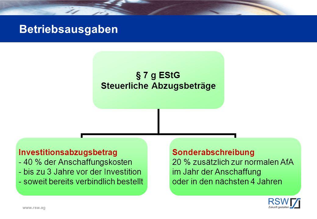 www.rsw.ag Betriebsausgaben § 7 g EStG Steuerliche Abzugsbeträge Investitionsabzugsbetrag 40 % der Anschaffungskosten bis zu 3 Jahre vor der Investiti