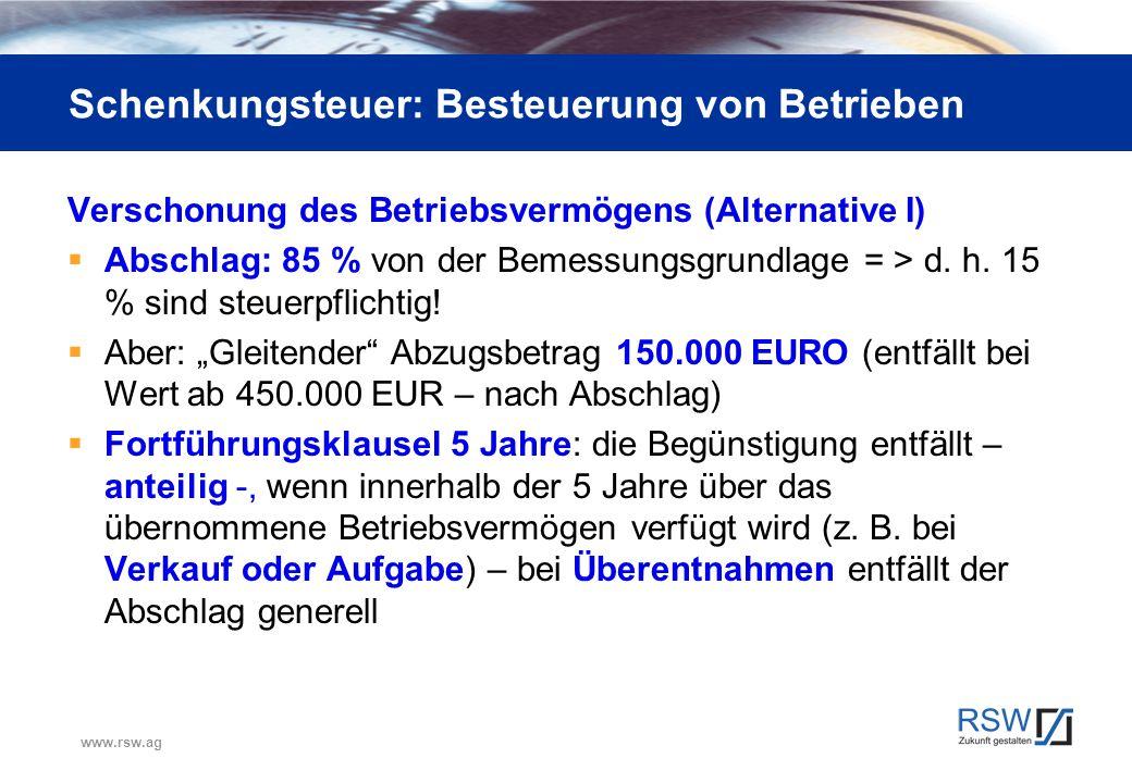 www.rsw.ag Schenkungsteuer: Besteuerung von Betrieben Verschonung des Betriebsvermögens (Alternative I)  Abschlag: 85 % von der Bemessungsgrundlage =