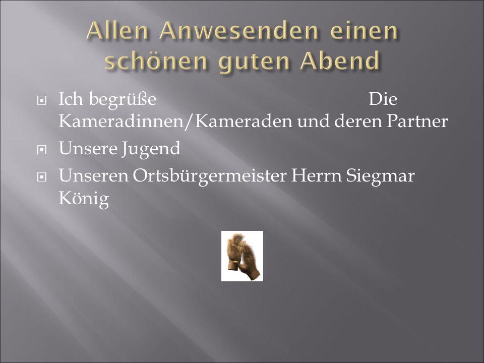  Ich begrüße Die Kameradinnen/Kameraden und deren Partner  Unsere Jugend  Unseren Ortsbürgermeister Herrn Siegmar König