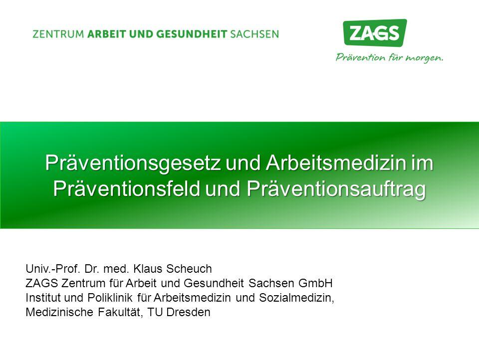 Präventionsgesetz und Arbeitsmedizin im Präventionsfeld und Präventionsauftrag Univ.-Prof. Dr. med. Klaus Scheuch ZAGS Zentrum für Arbeit und Gesundhe