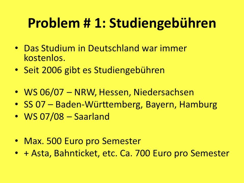 Problem # 1: Studiengebühren Das Studium in Deutschland war immer kostenlos. Seit 2006 gibt es Studiengebühren WS 06/07 – NRW, Hessen, Niedersachsen S