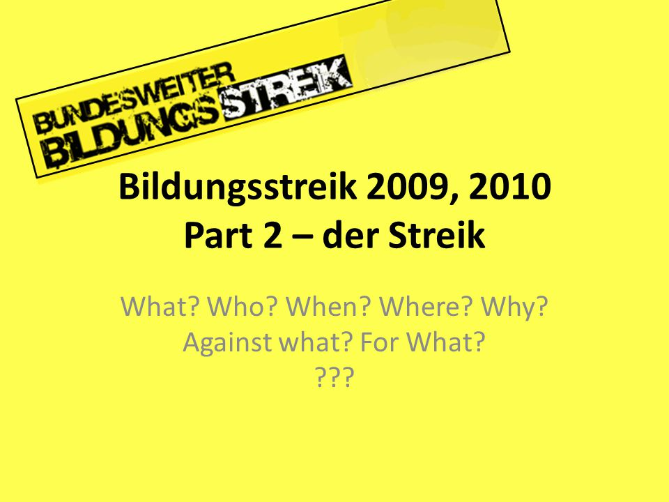 Bildungsstreik 2009, 2010 Part 2 – der Streik What? Who? When? Where? Why? Against what? For What? ???