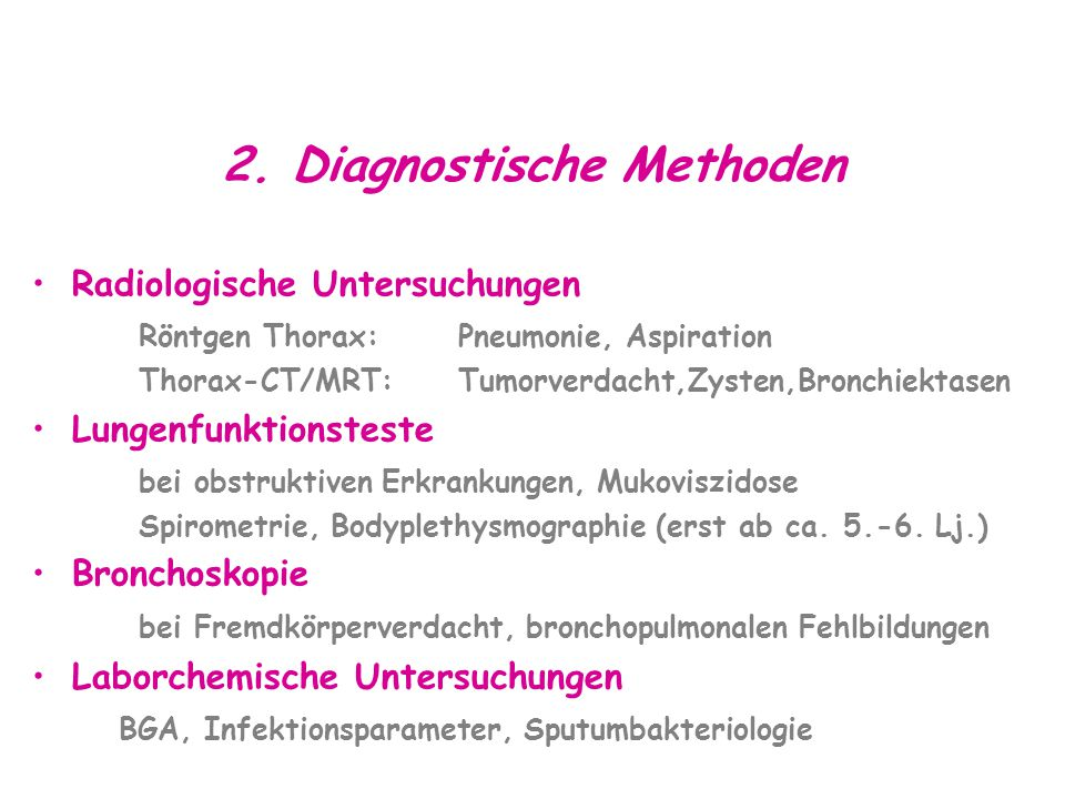 2. Diagnostische Methoden Radiologische Untersuchungen Röntgen Thorax:Pneumonie, Aspiration Thorax-CT/MRT:Tumorverdacht,Zysten,Bronchiektasen Lungenfu