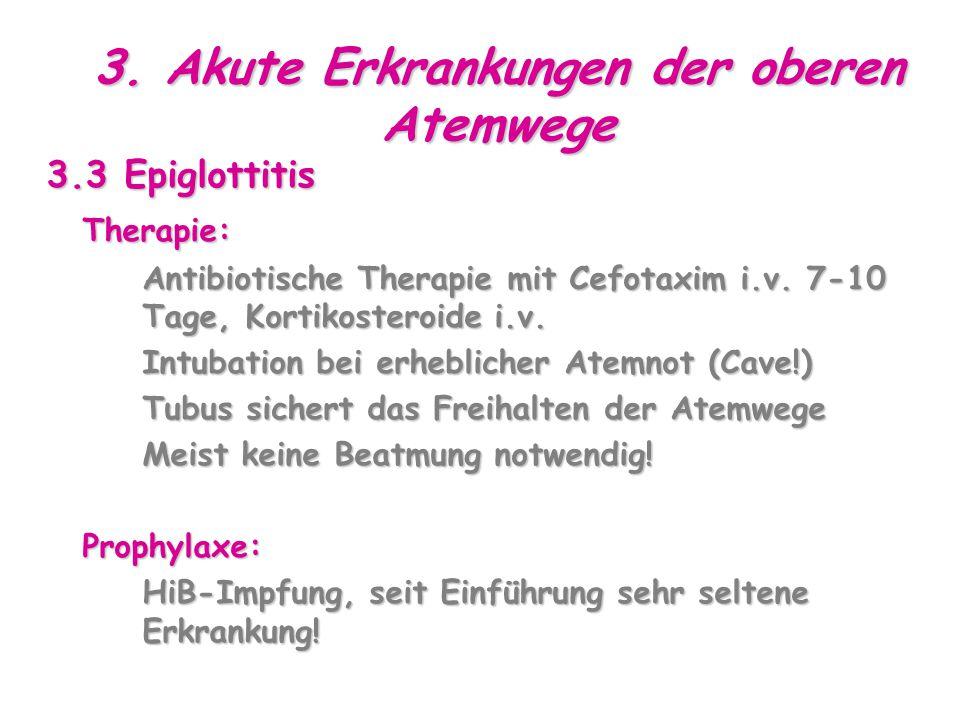 3. Akute Erkrankungen der oberen Atemwege 3.3 Epiglottitis Therapie: Antibiotische Therapie mit Cefotaxim i.v. 7-10 Tage, Kortikosteroide i.v. Intubat