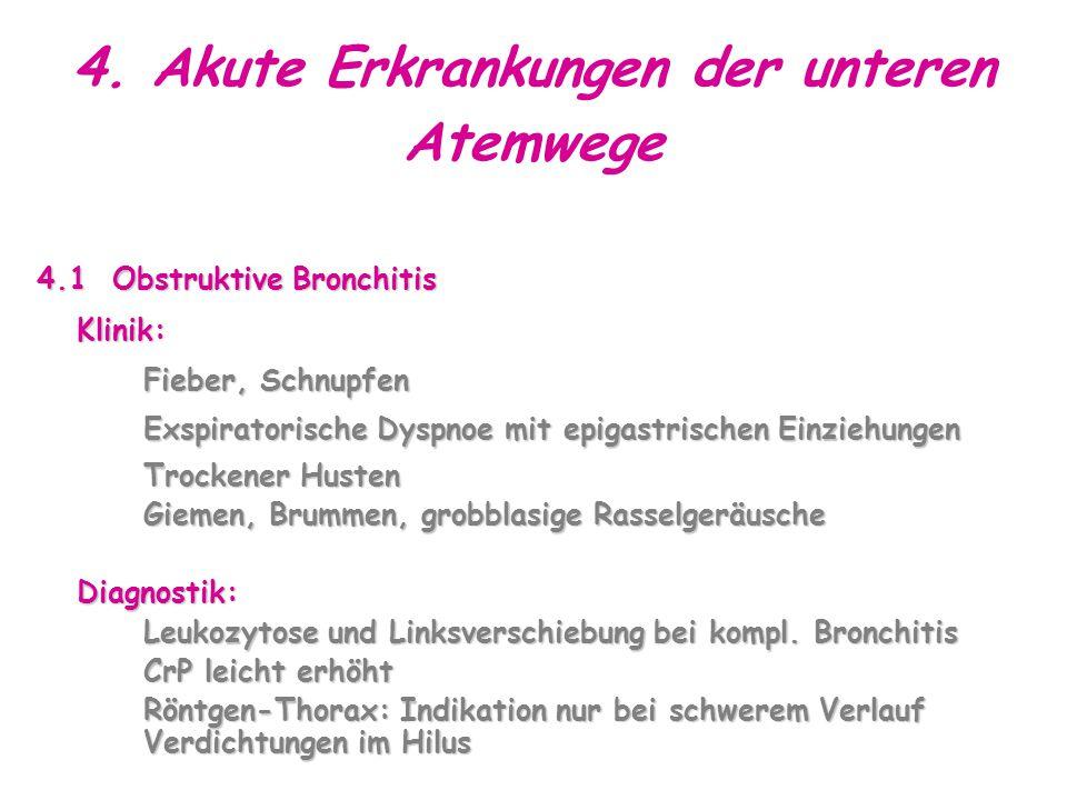 4. Akute Erkrankungen der unteren Atemwege 4.1 Obstruktive Bronchitis Klinik: Fieber, Schnupfen Exspiratorische Dyspnoe mit epigastrischen Einziehunge