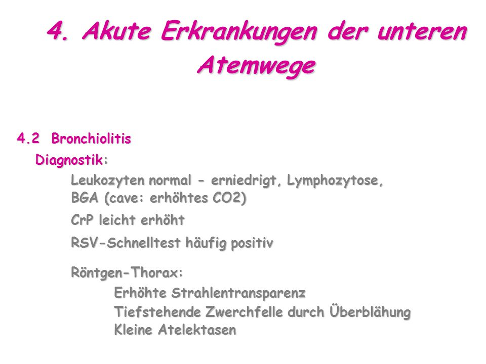 4. Akute Erkrankungen der unteren Atemwege 4.2 Bronchiolitis Diagnostik: Leukozyten normal - erniedrigt, Lymphozytose, BGA (cave: erhöhtes CO2) Leukoz